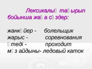 Лексикалық тақырып бойынша жаңа сөздер: жанкүйер - болельщик жарыс - соревн