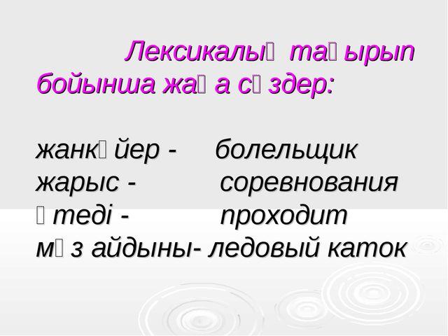 Лексикалық тақырып бойынша жаңа сөздер: жанкүйер - болельщик жарыс - соревн...