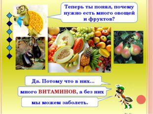 Теперь ты понял, почему нужно есть много овощей и фруктов? Да. Потому что в н