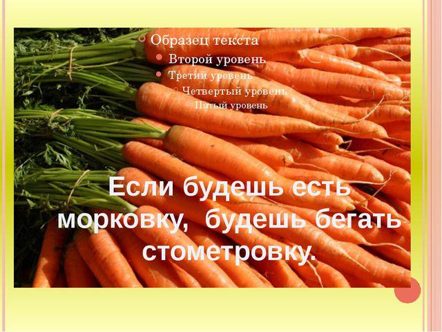 Если будешь есть морковку, будешь бегать стометровку.