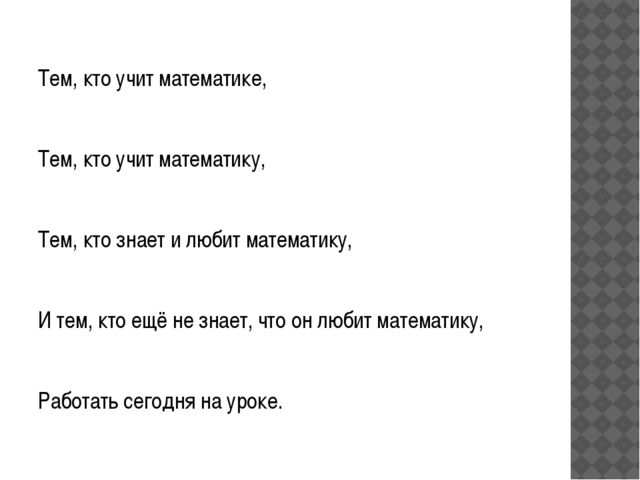 Тем, кто учит математике,  Тем, кто учит математику, Тем, кто знает и любит...
