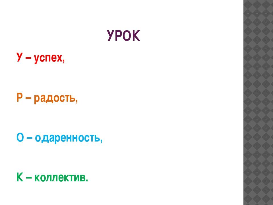 УРОК У – успех, Р – радость,  О – одаренность,  К – коллектив.