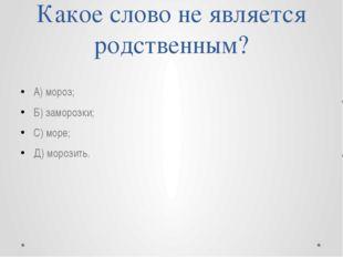 Какое слово не является родственным? А) мороз; Б) заморозки; С) море; Д) моро