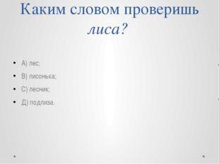 Каким словом проверишь лиса? А) лес; В) лисонька; С) лесник; Д) подлиза.