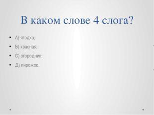 В каком слове 4 слога? А) ягодка; В) красная; С) огородник; Д) пирожок.