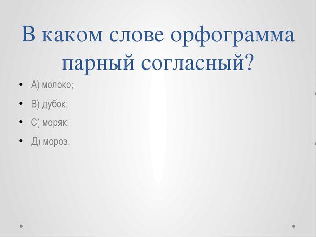 В каком слове орфограмма парный согласный? А) молоко; В) дубок; С) моряк; Д)...