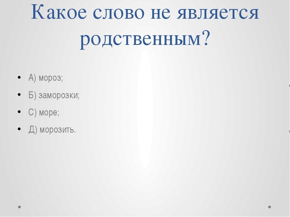 Какое слово не является родственным? А) мороз; Б) заморозки; С) море; Д) моро...