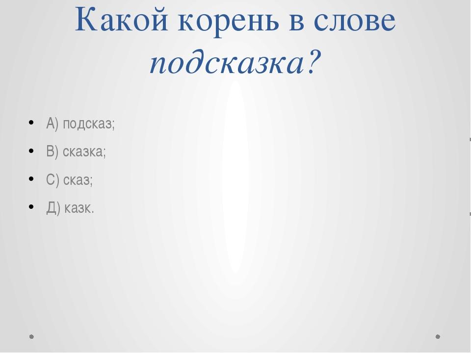 Какой корень в слове подсказка? А) подсказ; В) сказка; С) сказ; Д) казк.