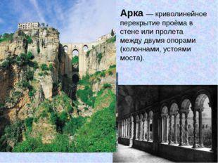 Арка — криволинейное перекрытие проёма в стене или пролета между двумя опорам