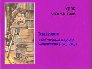 Урок математики Тема урока: «Табличные случаи умножения (9х8, 9х9)»