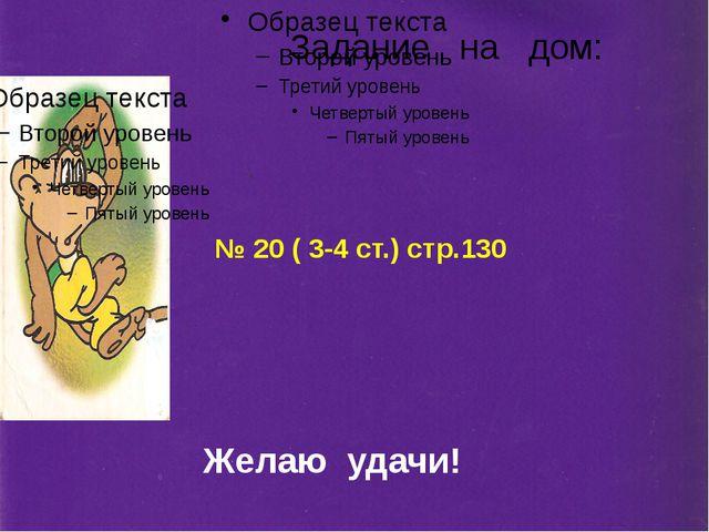 Задание на дом: № 20 ( 3-4 ст.) стр.130 Желаю удачи!
