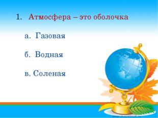 1. Атмосфера – это оболочка а. Газовая б. Водная в. Соленая Атмосфера – это о