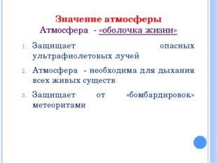Значение атмосферы Атмосфера - «оболочка жизни» Защищает опасных ультрафиолет