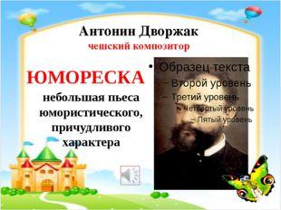 Антонин Дворжак чешский композитор ЮМОРЕСКА небольшая пьеса юмористического,