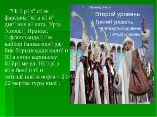 """""""Нәүрүз"""" сүзе фарсыча """"яңа көн"""" дигәнне аңлата. Урта Азиядә, Иранда, Әфганст"""