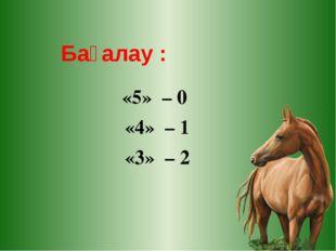 «5» – 0 «4» – 1 «3» – 2 Бағалау :