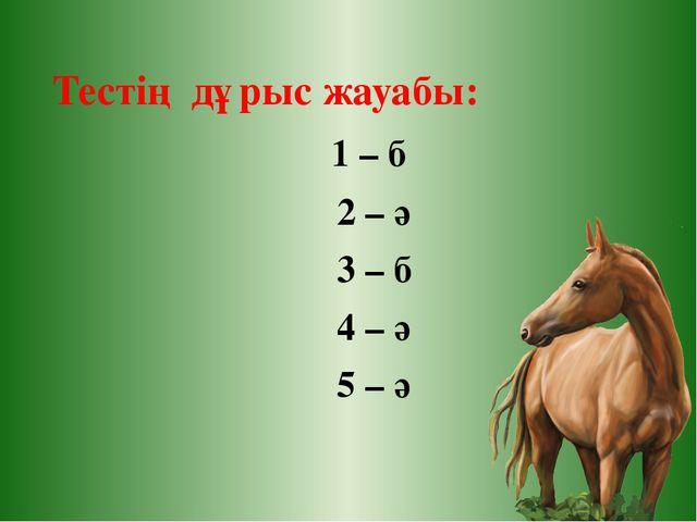 Тестің дұрыс жауабы: 1 – б 2 – ә 3 – б 4 – ә 5 – ә