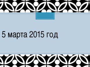 5 марта 2015 год C
