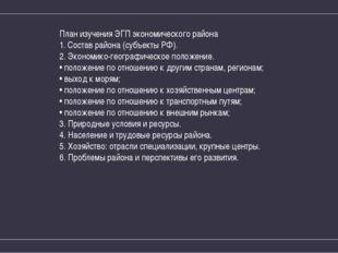 План изучения ЭГП экономического района 1. Состав района (субъекты РФ). 2. Эк