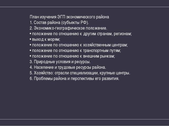 План изучения ЭГП экономического района 1. Состав района (субъекты РФ). 2. Эк...