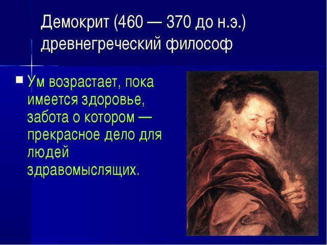 Демокрит (460 — 370 до н.э.) древнегреческий философ Ум возрастает, пока имее...