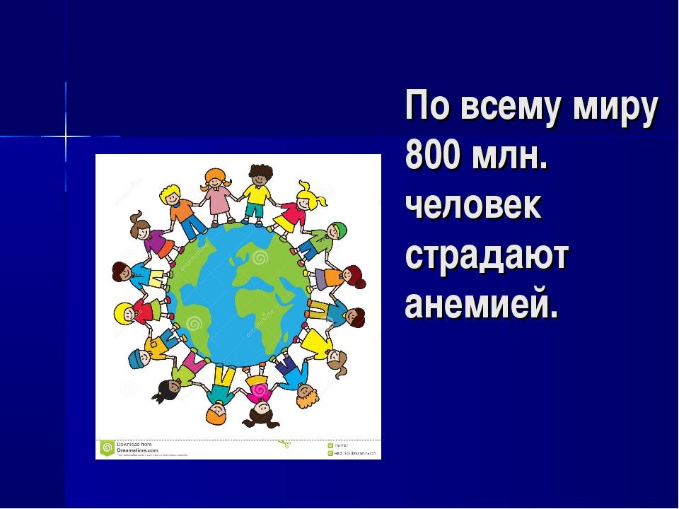 По всему миру 800 млн. человек страдают анемией.