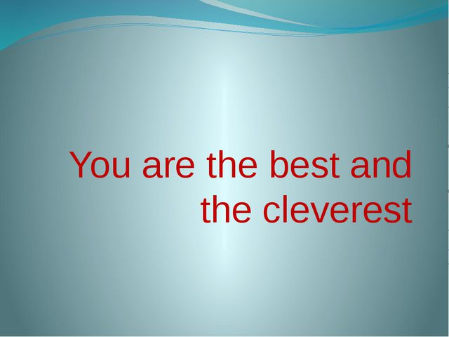 You are the best and the cleverest