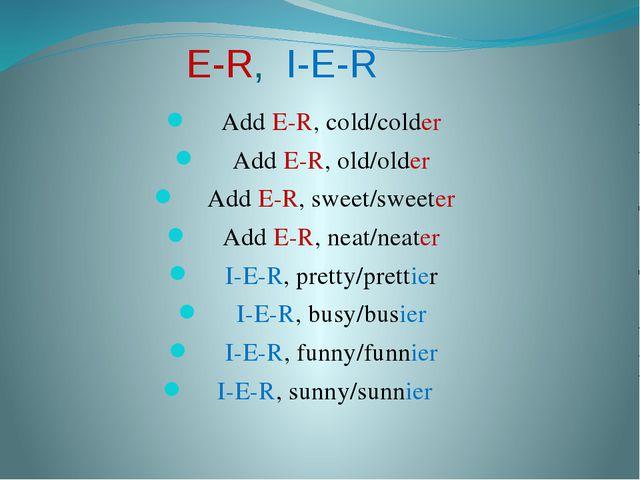 E-R, I-E-R Add E-R, cold/colder Add E-R, old/older Add E-R, sweet/sweeter Add...
