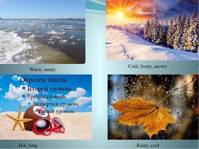 Warm, sunny Cold, frosty, snowy Hot, long Rainy, cool