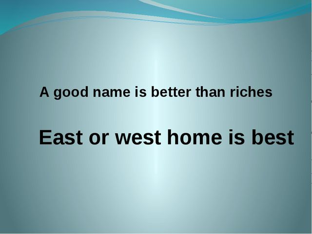 A good name is better than riches East or west home is best