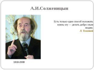 А.И.Солженицын 1918-2008 Есть только один способ положить конец злу — делать