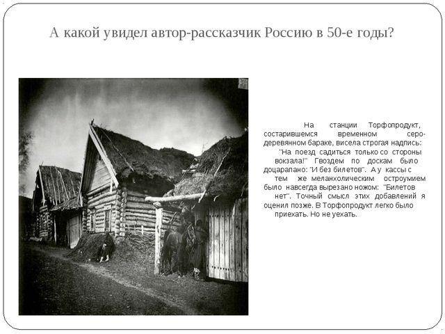 А какой увидел автор-рассказчик Россию в 50-е годы?  На станции Торфопродукт...