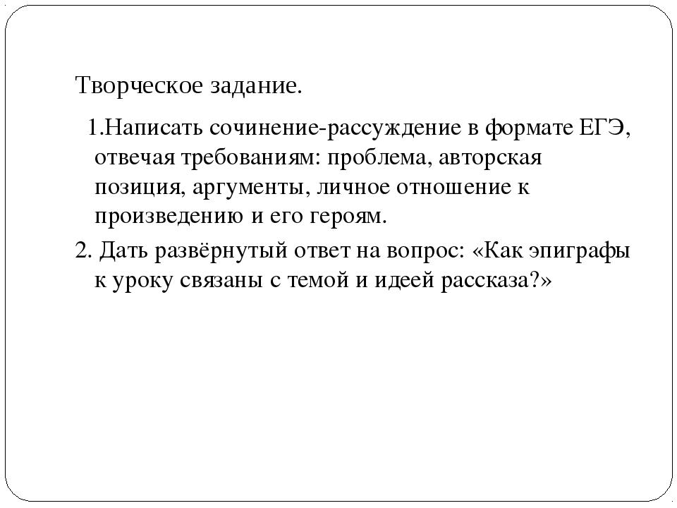 Творческое задание. 1.Написать сочинение-рассуждение в формате ЕГЭ, отвечая т...