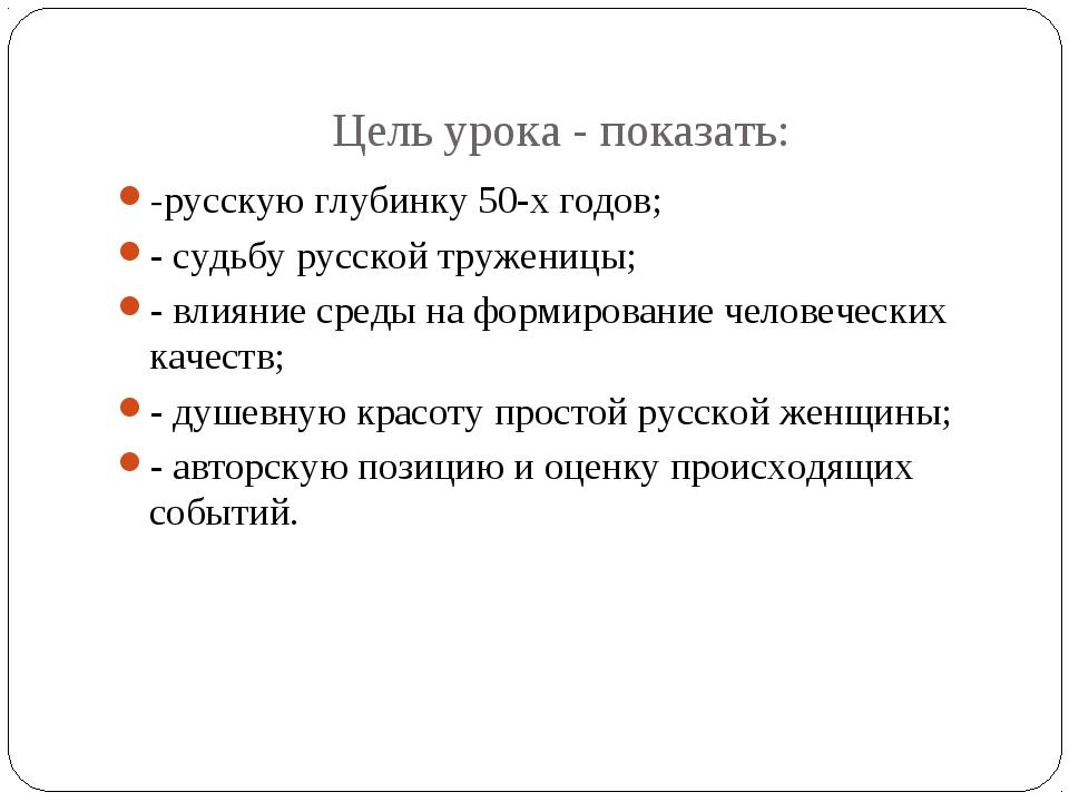 Цель урока - показать: -русскую глубинку 50-х годов; - судьбу русской тружени...
