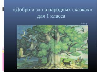 «Добро и зло в народных сказках» для 1 класса Автор: Сухорукова Л.С.