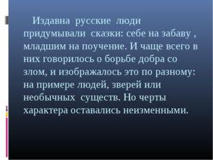 Издавна русские люди придумывали сказки: себе на забаву , младшим на поучени