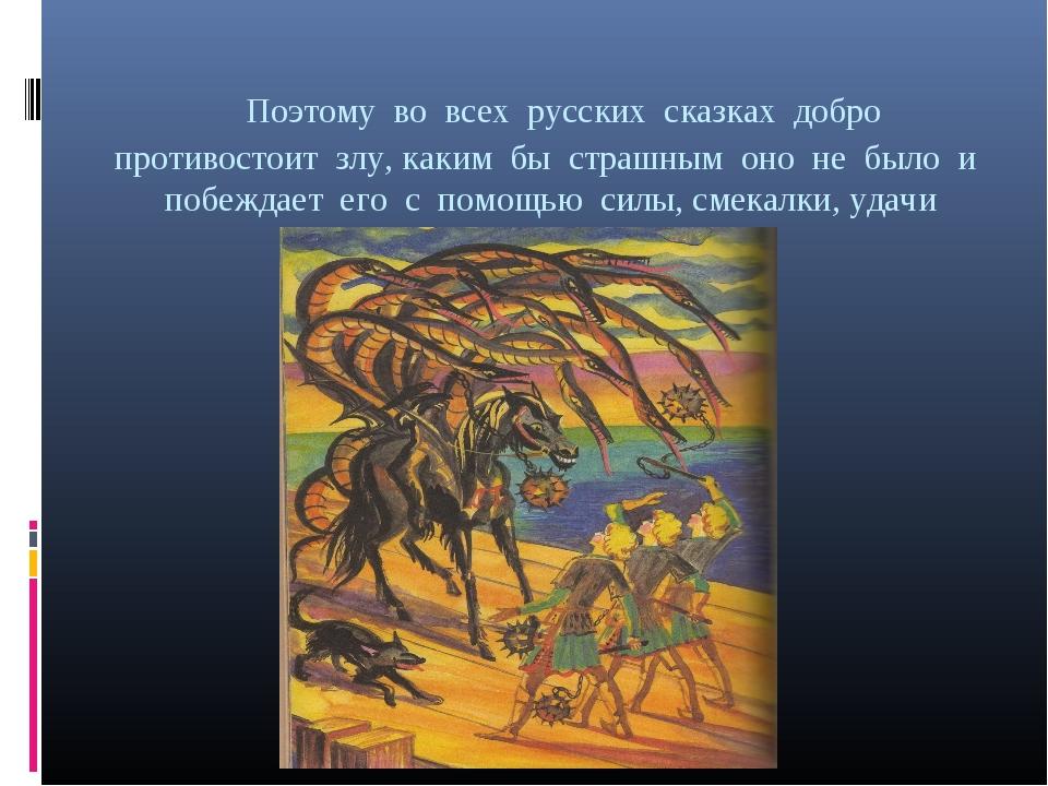 Поэтому во всех русских сказках добро противостоит злу, каким бы страшным он...