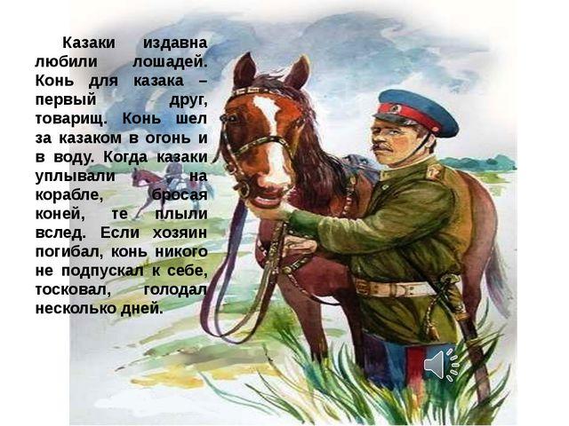 Казаки издавна любили лошадей. Конь для казака – первый друг, товарищ. Конь...
