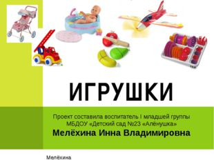 Проект составила воспитатель I младшей группы МБДОУ «Детский сад №23 «Алёнушк