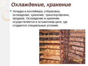 Охлаждение, хранение Укладка в контейнера, отбраковка, охлаждение, хранение,