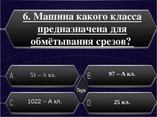 6. Машина какого класса предназначена для обмётывания срезов? 51 – А кл. 25 к