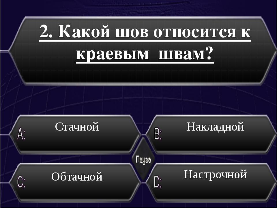 2. Какой шов относится к краевым швам? Стачной Накладной Настрочной Обтачной