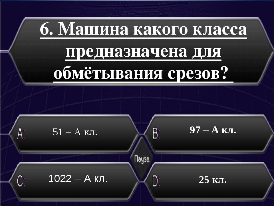 6. Машина какого класса предназначена для обмётывания срезов? 51 – А кл. 25 к...