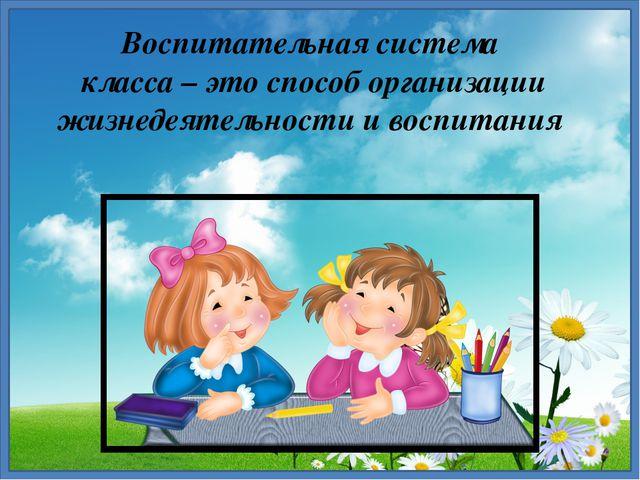 Воспитательная система класса – это способ организации жизнедеятельности и во...