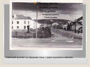 Советский проспект на переднем плане с права водокачка и магазин.
