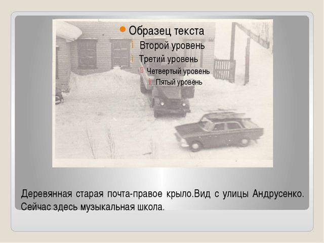 Деревянная старая почта-правое крыло.Вид с улицы Андрусенко. Сейчас здесь муз...