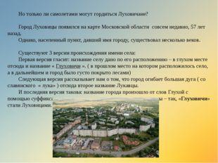 Но только ли самолетами могут гордиться Луховичане? Город Луховицы появился н