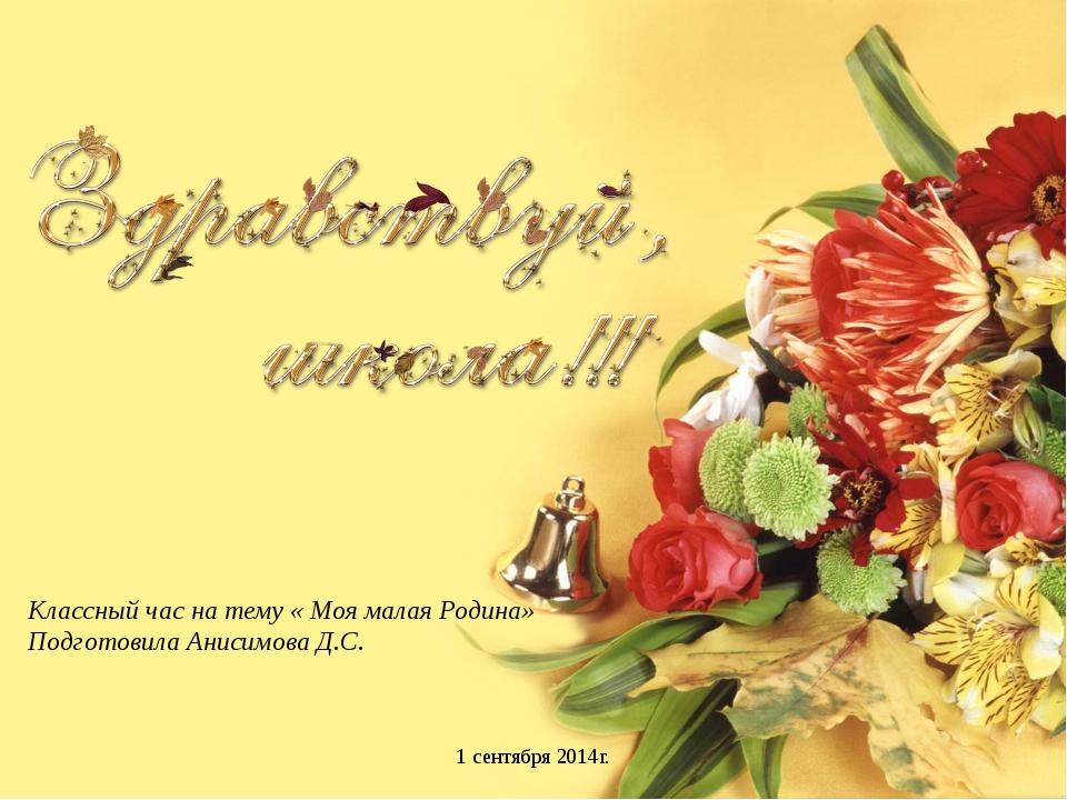 Классный час на тему « Моя малая Родина» Подготовила Анисимова Д.С. 1 сентябр...