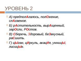 УРОВЕНЬ 2 А) предполАгалось, полОжение, слАгаемое. Б) рАстительность, вырАщен