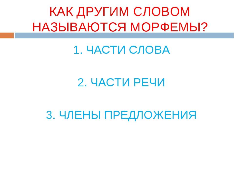 КАК ДРУГИМ СЛОВОМ НАЗЫВАЮТСЯ МОРФЕМЫ? 1. ЧАСТИ СЛОВА 2. ЧАСТИ РЕЧИ 3. ЧЛЕНЫ П...